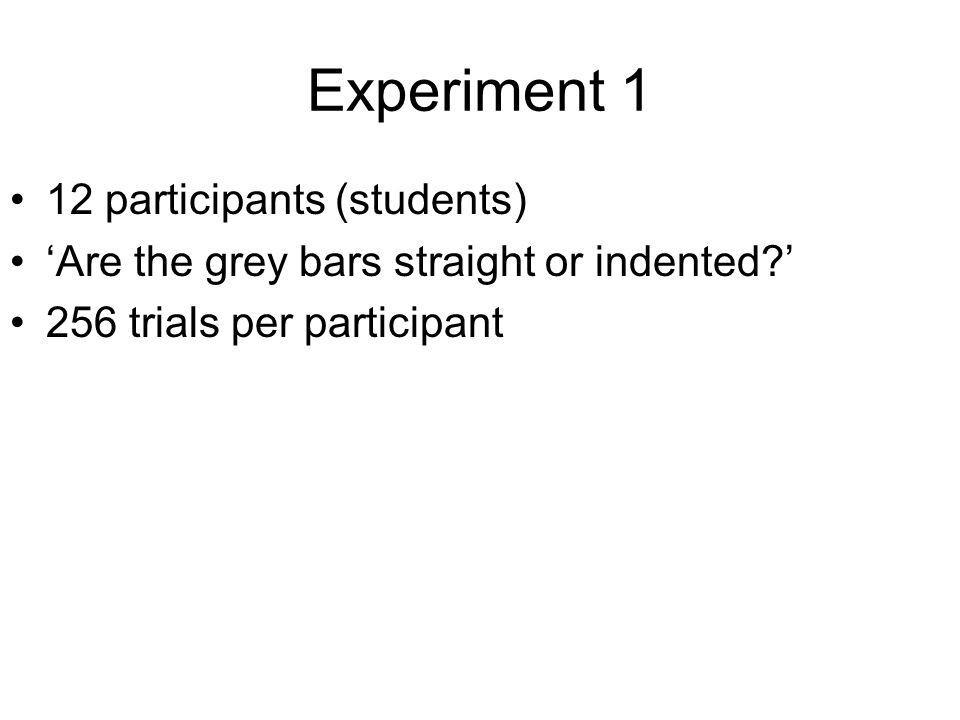 Experiment 1 12 participants (students) 'Are the grey bars straight or indented?' 256 trials per participant