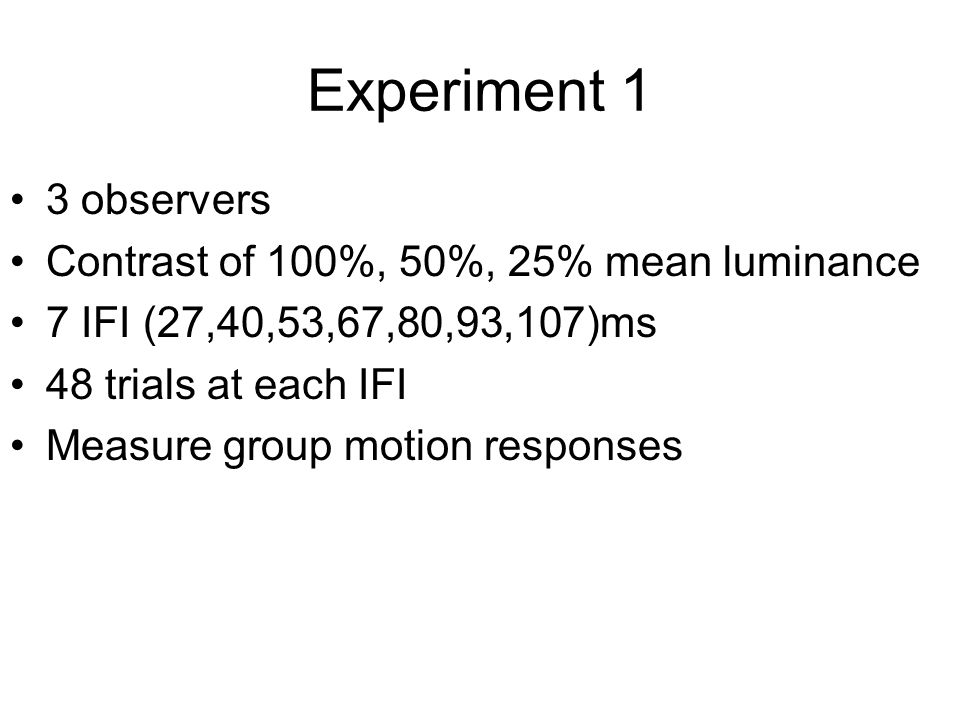 Experiment 1 3 observers Contrast of 100%, 50%, 25% mean luminance 7 IFI (27,40,53,67,80,93,107)ms 48 trials at each IFI Measure group motion responses