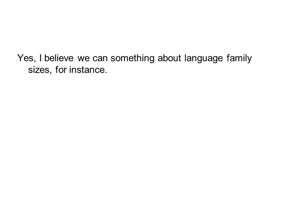 Yes, I believe we can something about language family sizes, for instance.