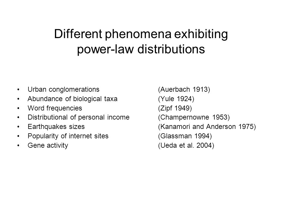 Different phenomena exhibiting power-law distributions Urban conglomerations(Auerbach 1913) Abundance of biological taxa(Yule 1924) Word frequencies(Zipf 1949) Distributional of personal income(Champernowne 1953) Earthquakes sizes(Kanamori and Anderson 1975) Popularity of internet sites(Glassman 1994) Gene activity(Ueda et al.