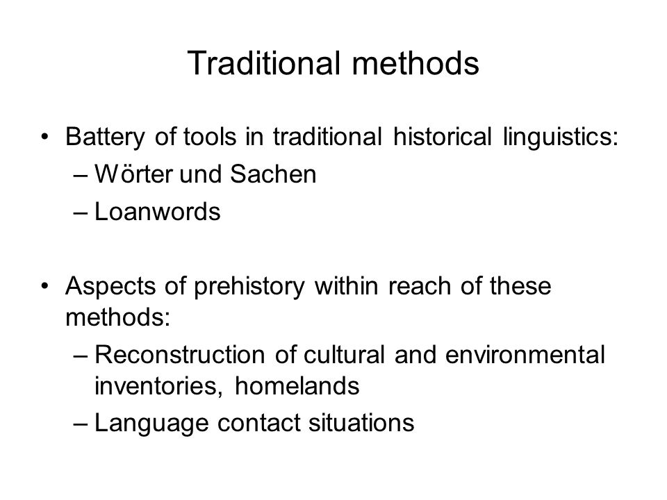 Traditional methods Battery of tools in traditional historical linguistics: –Wörter und Sachen –Loanwords Aspects of prehistory within reach of these