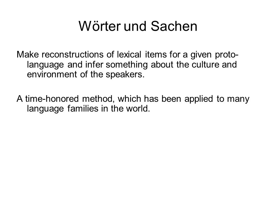 Wörter und Sachen Make reconstructions of lexical items for a given proto- language and infer something about the culture and environment of the speak