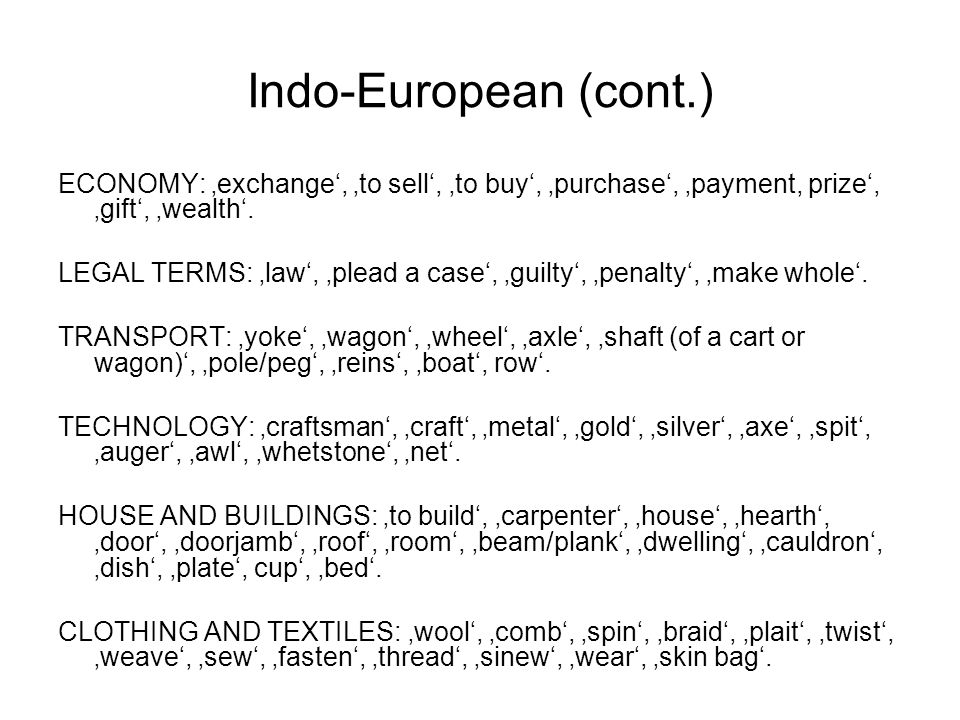 Indo-European (cont.) ECONOMY: 'exchange', 'to sell', 'to buy', 'purchase', 'payment, prize', 'gift', 'wealth'. LEGAL TERMS: 'law', 'plead a case', 'g
