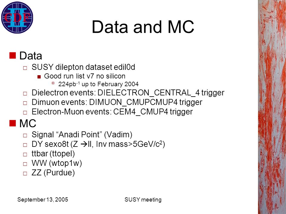September 13, 2005SUSY meeting Lepton Selection High p T (>20GeV/c) CEM and CMUP selection □Standard top/ewk definition 4-20GeV/c p T range □Muon ID as in CDF 7197 (Purdue) □Electron ID as high p T CEM ID Scale Factors CMUP ID Scale Factors SF E T CDF note 1.00 4-8GeV 7379 1.03 8-20GeV 7233 0.996 >20GeV 7309 SF E T CDF note 1.00 4-8GeV 7379 1.03 8-20GeV 7233 0.996 >20GeV 7309 SF P T CDF note 0.85 4-20GeV 7197 0.881 >20GeV 7309 SF P T CDF note 0.85 4-20GeV 7197 0.881 >20GeV 7309