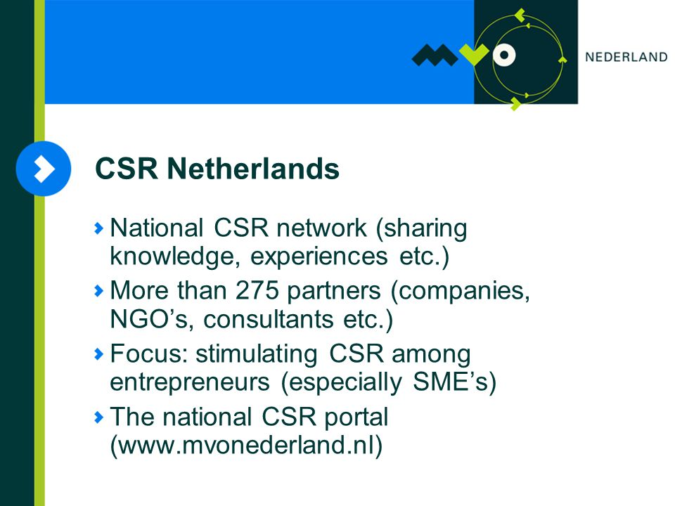 National CSR network (sharing knowledge, experiences etc.) More than 275 partners (companies, NGO's, consultants etc.) Focus: stimulating CSR among entrepreneurs (especially SME's) The national CSR portal (  CSR Netherlands