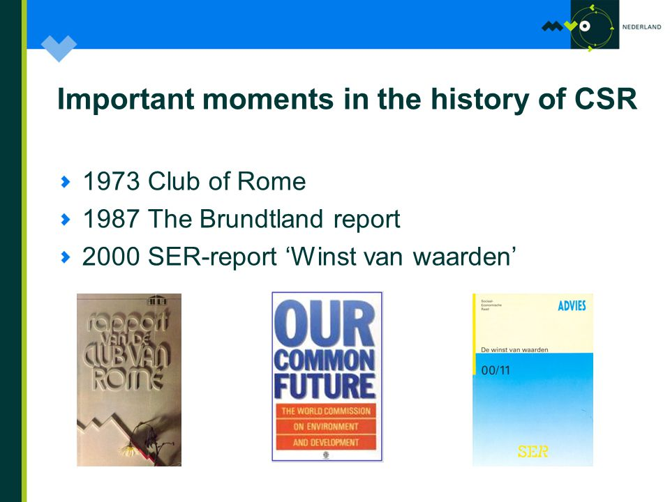 Important moments in the history of CSR 1973 Club of Rome 1987 The Brundtland report 2000 SER-report 'Winst van waarden'