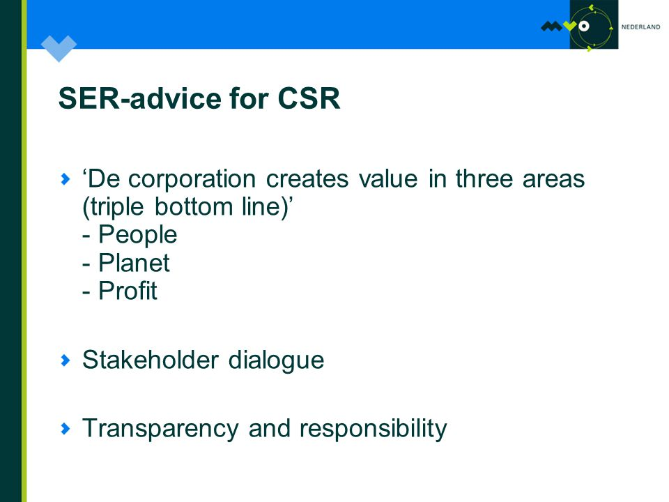 SER-advice for CSR 'De corporation creates value in three areas (triple bottom line)' - People - Planet - Profit Stakeholder dialogue Transparency and responsibility