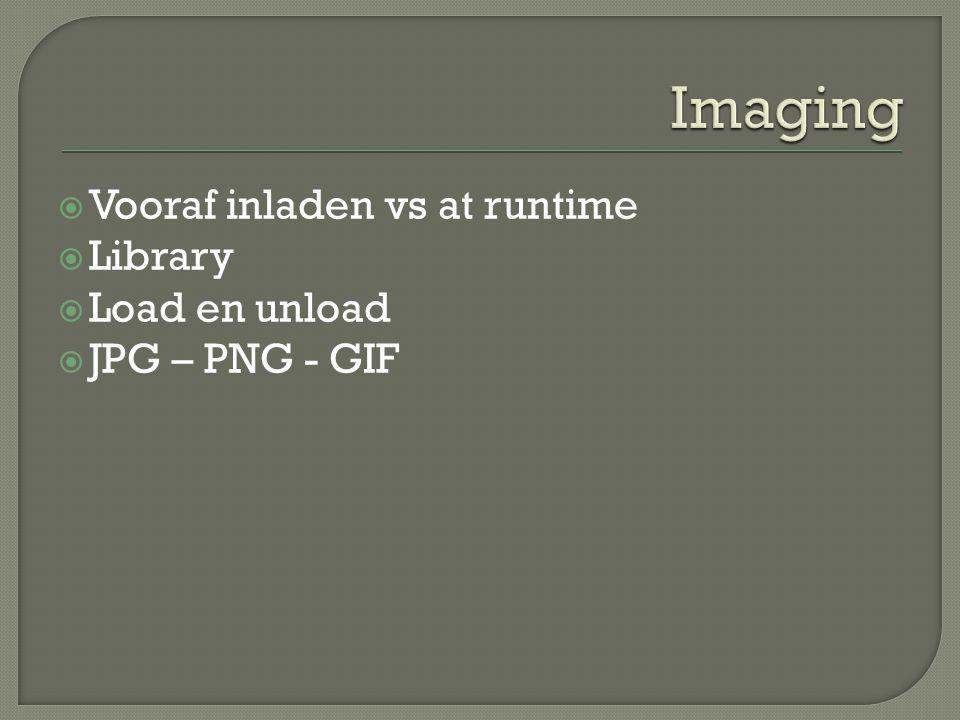  Vooraf inladen vs at runtime  Library  Load en unload  JPG – PNG - GIF