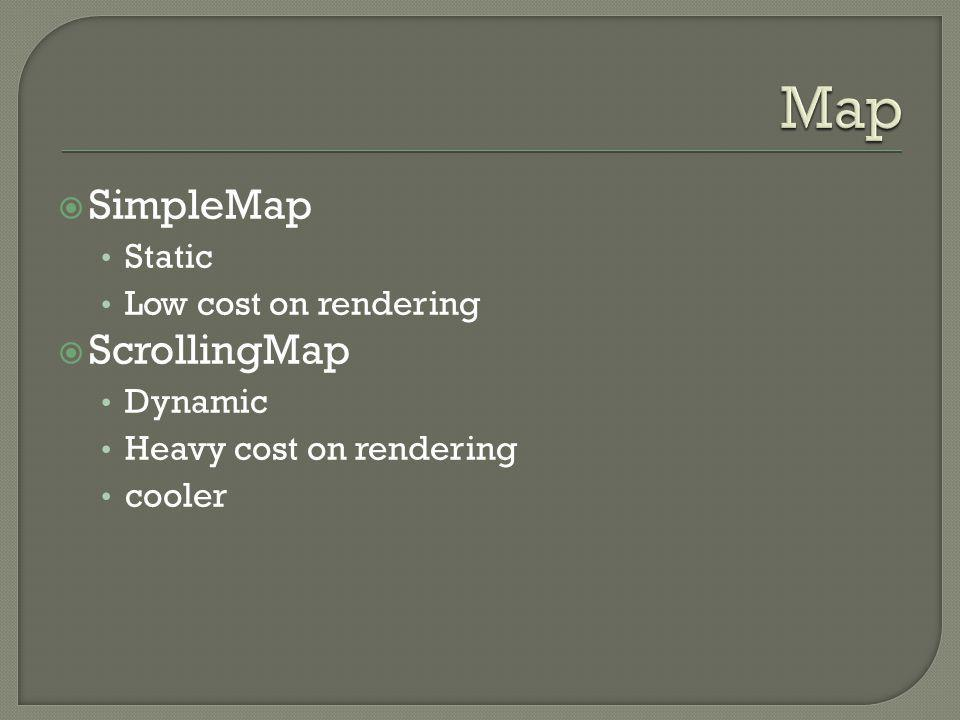  SimpleMap Static Low cost on rendering  ScrollingMap Dynamic Heavy cost on rendering cooler