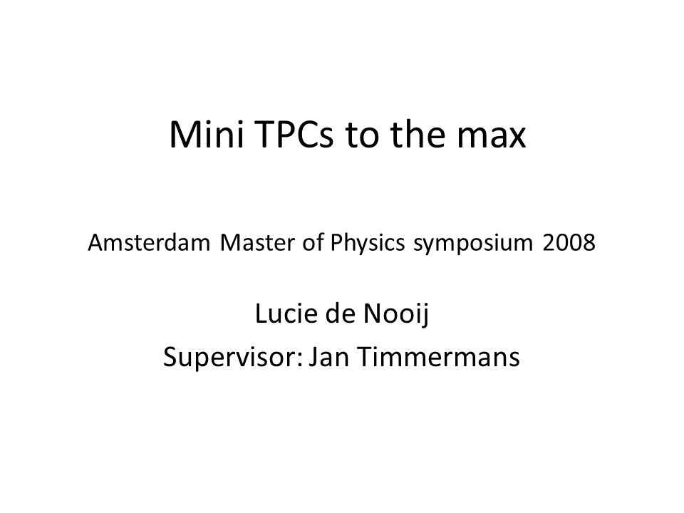 Amsterdam Master of Physics symposium 2008 Lucie de Nooij Supervisor: Jan Timmermans Mini TPCs to the max