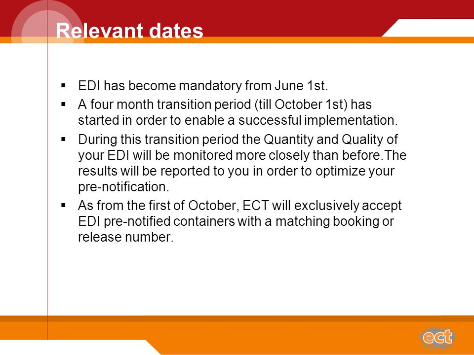 Fase out of the hardcopy On short notice, inland carriers with high quality EDI will be given the opportunity to leave the hardcopy out of the procedure, provided:  ECT will always receive 100% correct EDI, no later than 8 hours prior to ETA CAL/CAR.