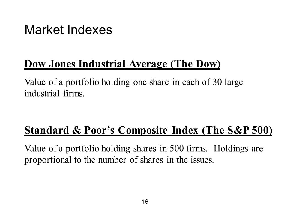 16 Market Indexes Dow Jones Industrial Average (The Dow) Value of a portfolio holding one share in each of 30 large industrial firms. Standard & Poor'