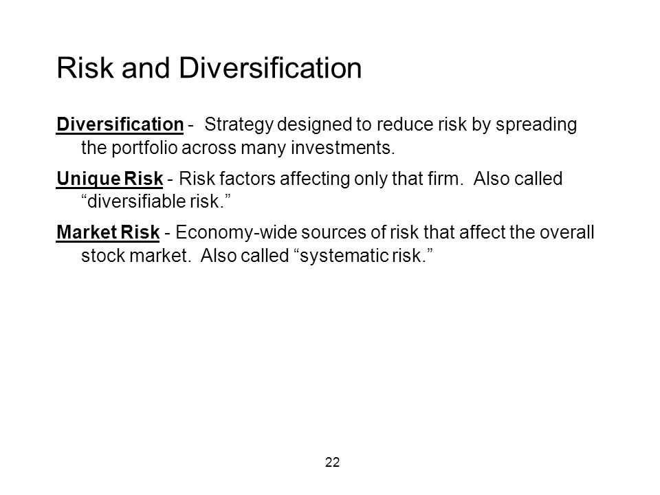 22 Risk and Diversification Diversification - Strategy designed to reduce risk by spreading the portfolio across many investments. Unique Risk - Risk