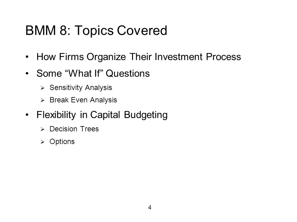 4 BMM 8: Topics Covered How Firms Organize Their Investment Process Some What If Questions  Sensitivity Analysis  Break Even Analysis Flexibility in Capital Budgeting  Decision Trees  Options