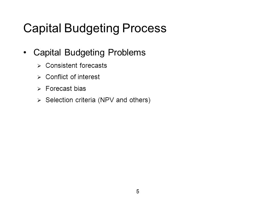 5 Capital Budgeting Process Capital Budgeting Problems  Consistent forecasts  Conflict of interest  Forecast bias  Selection criteria (NPV and others)