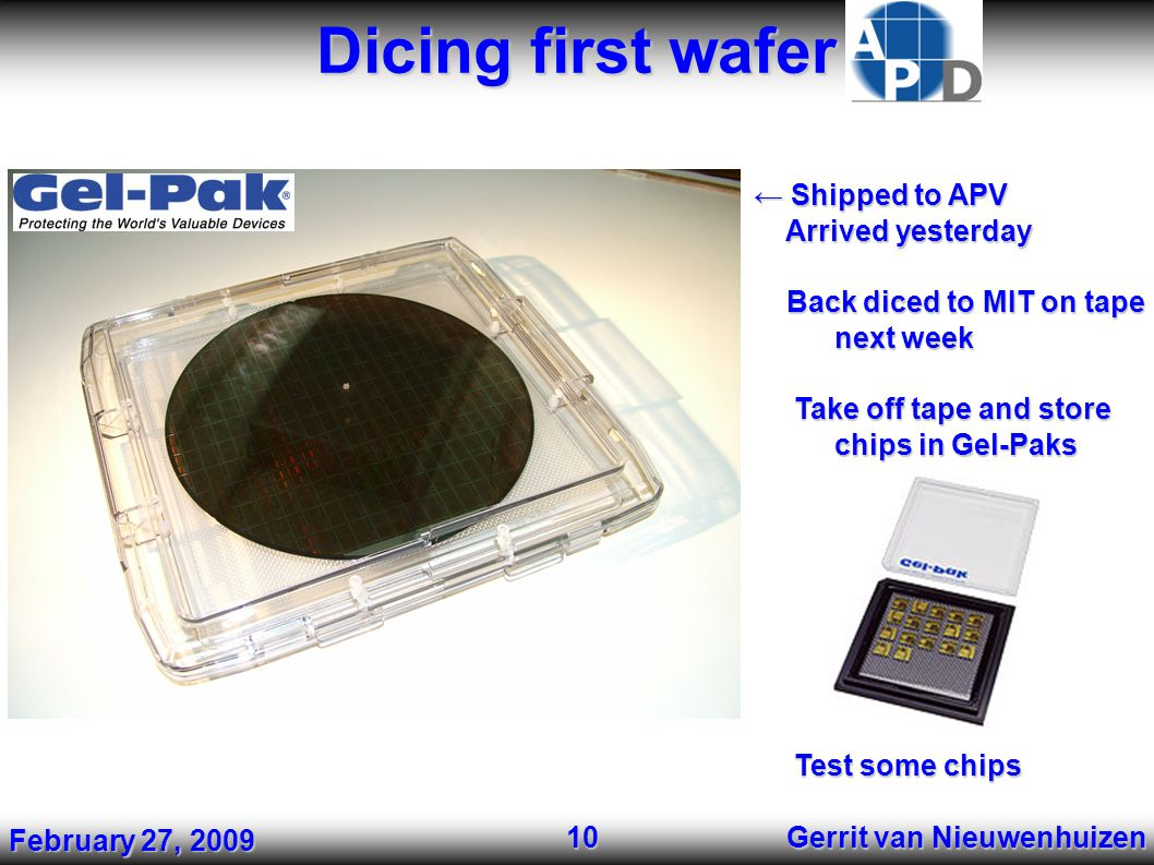 Dicing first wafer Gerrit van Nieuwenhuizen 10 ← Shipped to APV Arrived yesterday Arrived yesterday Back diced to MIT on tape Back diced to MIT on tap
