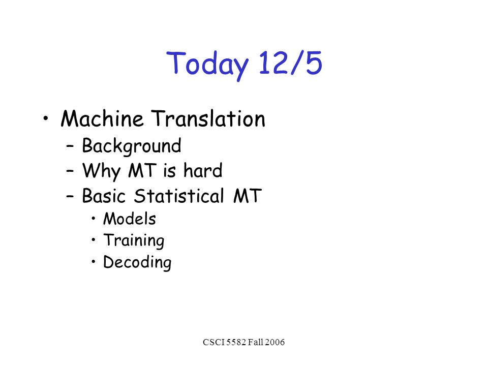CSCI 5582 Fall 2006 Today 12/5 Machine Translation –Background –Why MT is hard –Basic Statistical MT Models Training Decoding