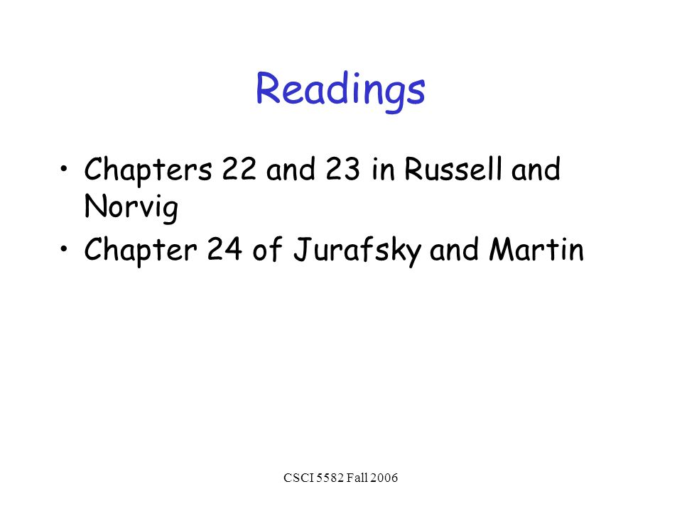 CSCI 5582 Fall 2006 Readings Chapters 22 and 23 in Russell and Norvig Chapter 24 of Jurafsky and Martin