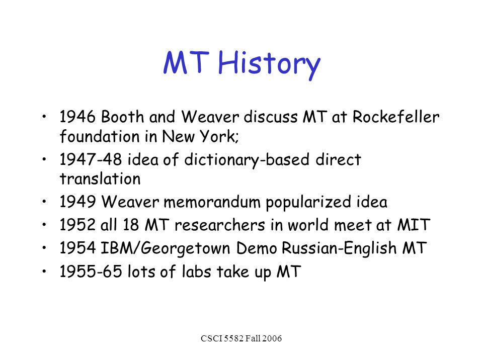 CSCI 5582 Fall 2006 MT History 1946 Booth and Weaver discuss MT at Rockefeller foundation in New York; 1947-48 idea of dictionary-based direct translation 1949 Weaver memorandum popularized idea 1952 all 18 MT researchers in world meet at MIT 1954 IBM/Georgetown Demo Russian-English MT 1955-65 lots of labs take up MT