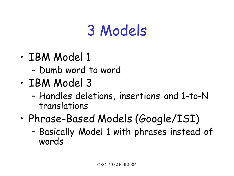 CSCI 5582 Fall 2006 3 Models IBM Model 1 –Dumb word to word IBM Model 3 –Handles deletions, insertions and 1-to-N translations Phrase-Based Models (Google/ISI) –Basically Model 1 with phrases instead of words