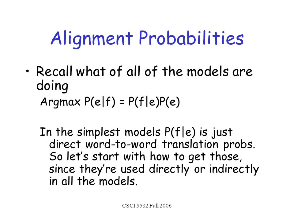 CSCI 5582 Fall 2006 Alignment Probabilities Recall what of all of the models are doing Argmax P(e|f) = P(f|e)P(e) In the simplest models P(f|e) is just direct word-to-word translation probs.