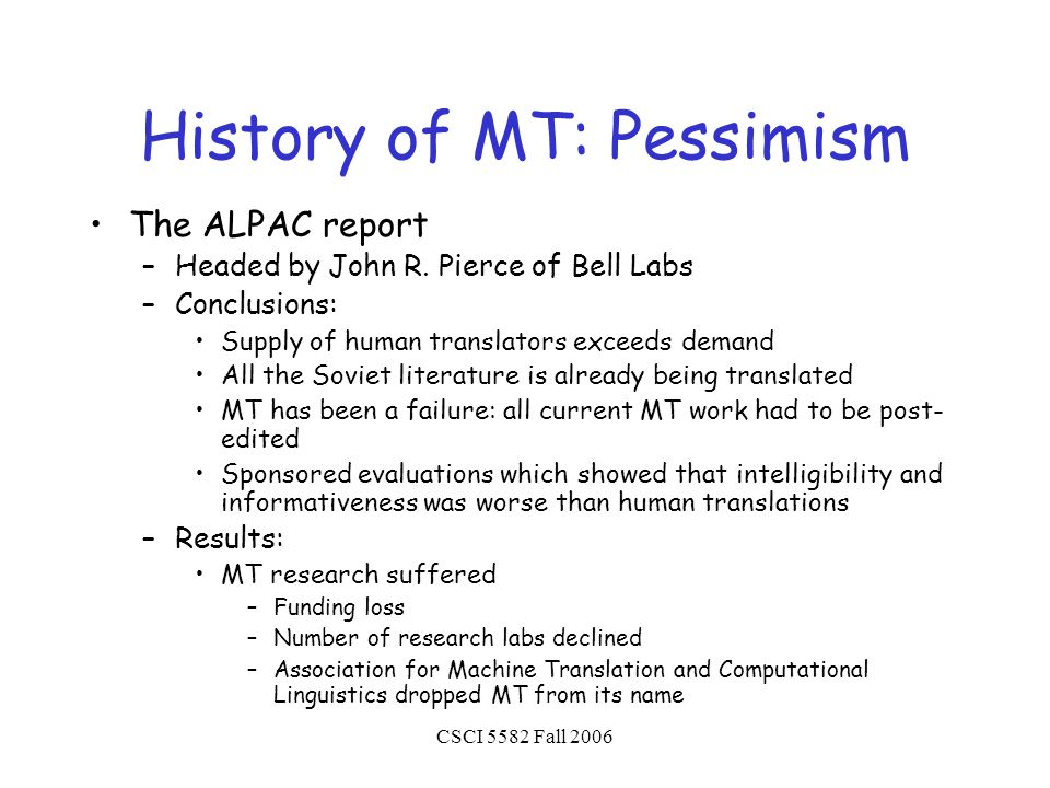 CSCI 5582 Fall 2006 History of MT: Pessimism The ALPAC report –Headed by John R.