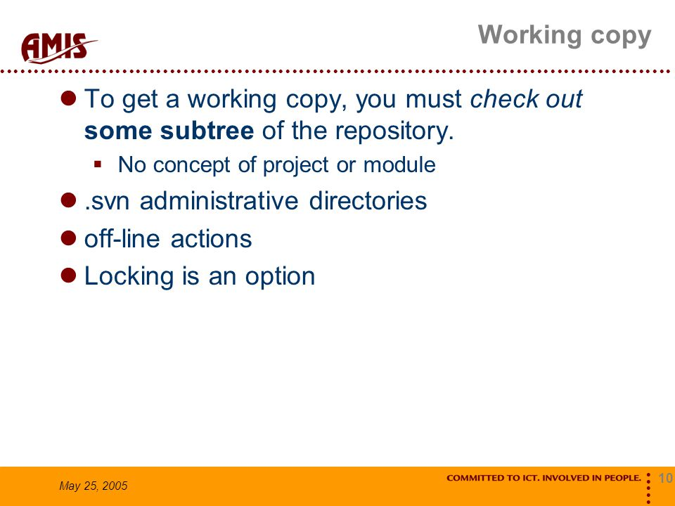 10 May 25, 2005 Working copy To get a working copy, you must check out some subtree of the repository.  No concept of project or module.svn administr