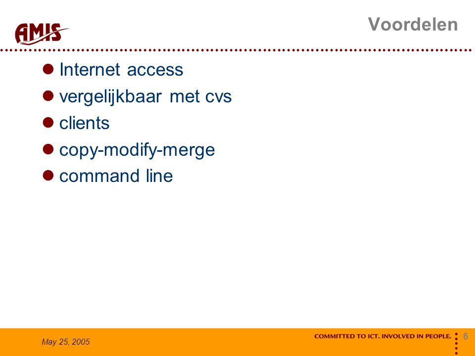 6 May 25, 2005 Voordelen Internet access vergelijkbaar met cvs clients copy-modify-merge command line