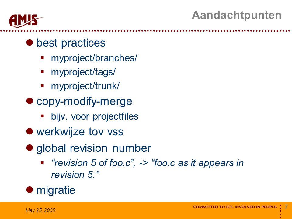7 May 25, 2005 Aandachtpunten best practices  myproject/branches/  myproject/tags/  myproject/trunk/ copy-modify-merge  bijv. voor projectfiles we