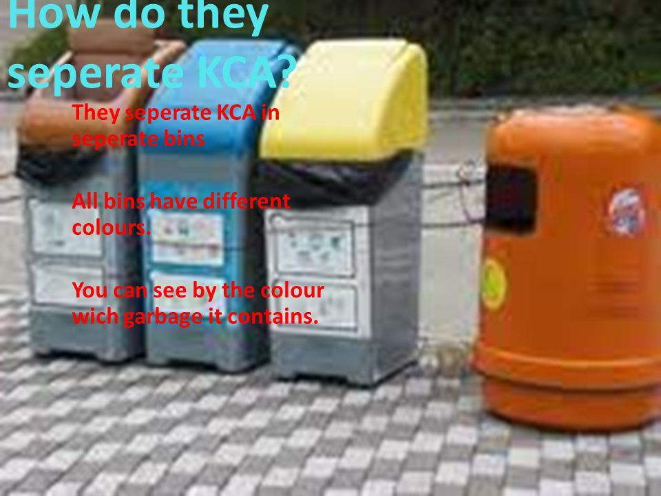 How do they seperate KCA. They seperate KCA in seperate bins All bins have different colours.