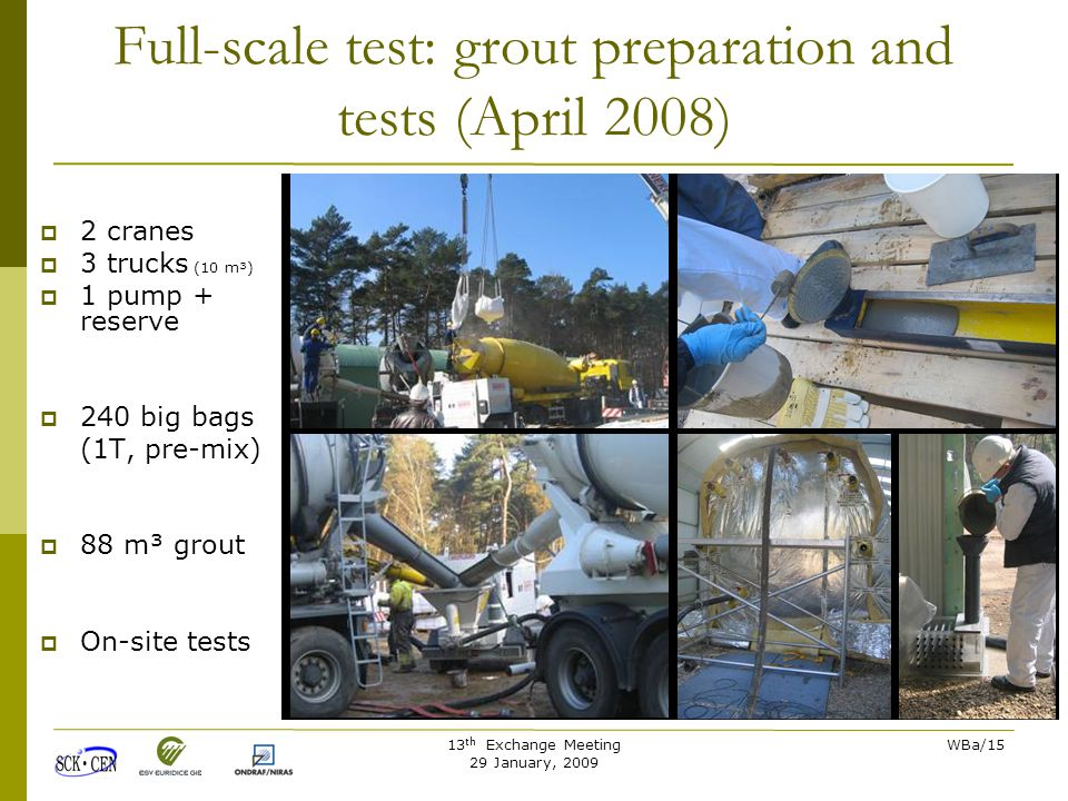 13 th Exchange Meeting 29 January, 2009 WBa/15 Full-scale test: grout preparation and tests (April 2008)  2 cranes  3 trucks (10 m³)  1 pump + reserve  240 big bags (1T, pre-mix)  88 m³ grout  On-site tests
