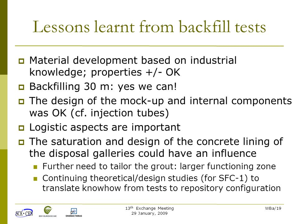 13 th Exchange Meeting 29 January, 2009 WBa/19 Lessons learnt from backfill tests  Material development based on industrial knowledge; properties +/- OK  Backfilling 30 m: yes we can.