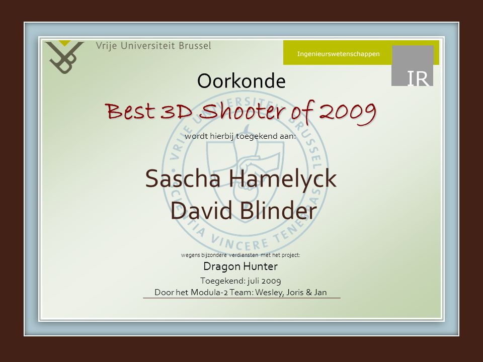 wordt hierbij toegekend aan: wegens bijzondere verdiensten met het project: Dragon Hunter Oorkonde Sascha Hamelyck David Blinder Best 3D Shooter of 2009 Toegekend: juli 2009 Door het Modula-2 Team: Wesley, Joris & Jan