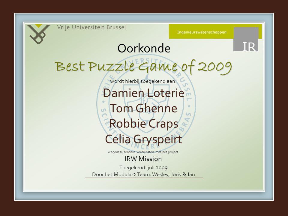 wordt hierbij toegekend aan: wegens bijzondere verdiensten met het project: IRW Mission Oorkonde Damien Loterie Tom Ghenne Robbie Craps Celia Gryspeirt Best Puzzle Game of 2009 Toegekend: juli 2009 Door het Modula-2 Team: Wesley, Joris & Jan