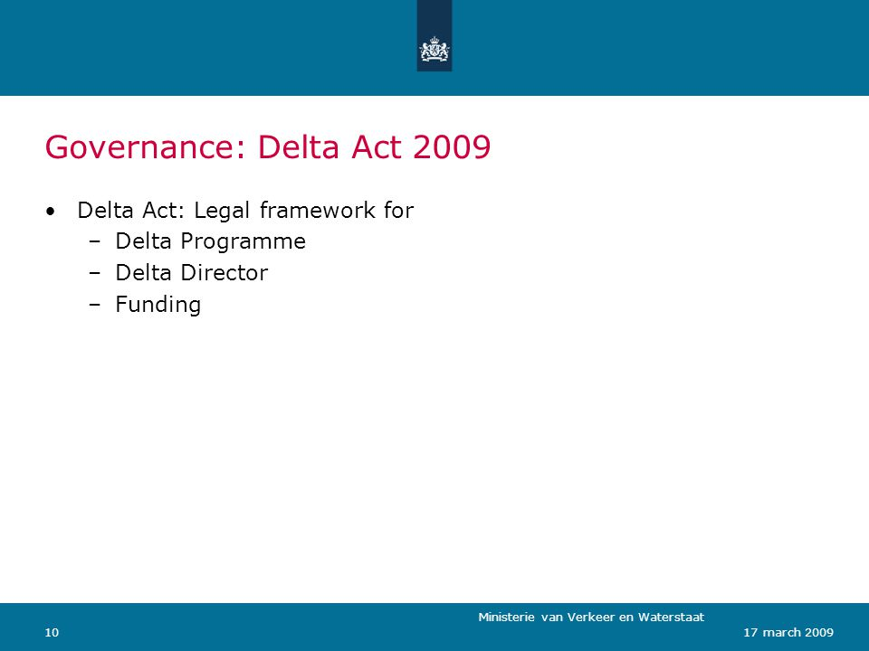 Ministerie van Verkeer en Waterstaat 1017 march 2009 Governance: Delta Act 2009 Delta Act: Legal framework for –Delta Programme –Delta Director –Funding