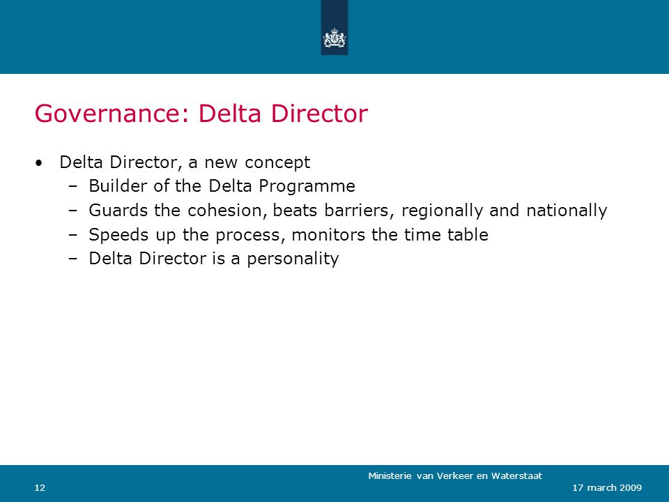 Ministerie van Verkeer en Waterstaat 1217 march 2009 Governance: Delta Director Delta Director, a new concept –Builder of the Delta Programme –Guards the cohesion, beats barriers, regionally and nationally –Speeds up the process, monitors the time table –Delta Director is a personality