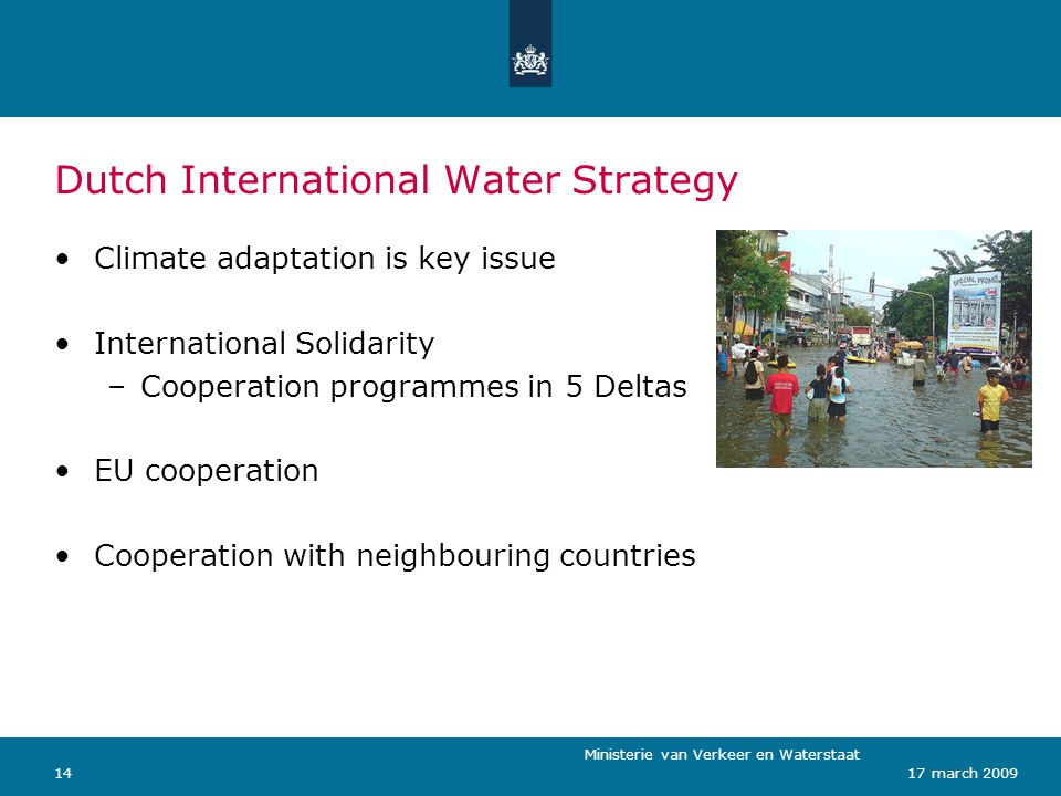 Ministerie van Verkeer en Waterstaat 1417 march 2009 Dutch International Water Strategy Climate adaptation is key issue International Solidarity –Cooperation programmes in 5 Deltas EU cooperation Cooperation with neighbouring countries