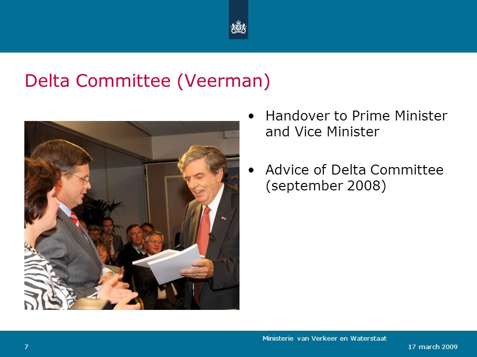 Ministerie van Verkeer en Waterstaat 717 march 2009 Delta Committee (Veerman) Handover to Prime Minister and Vice Minister Advice of Delta Committee (september 2008)