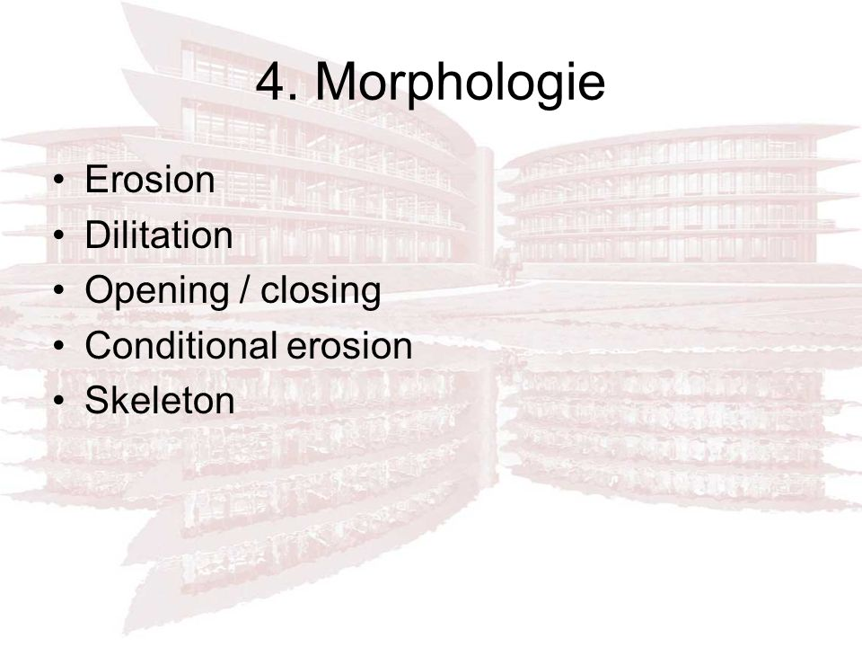 4. Morphologie Erosion Dilitation Opening / closing Conditional erosion Skeleton