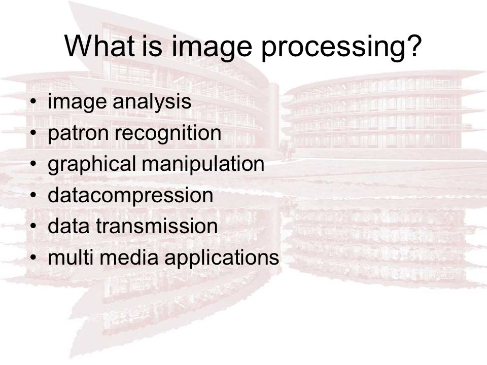 What is image processing? image analysis patron recognition graphical manipulation datacompression data transmission multi media applications