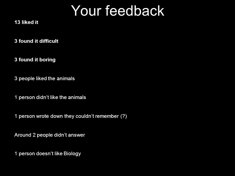 Your feedback 13 liked it 3 found it difficult 3 found it boring 3 people liked the animals 1 person didn't like the animals 1 person wrote down they couldn't remember ( ) Around 2 people didn't answer 1 person doesn't like Biology