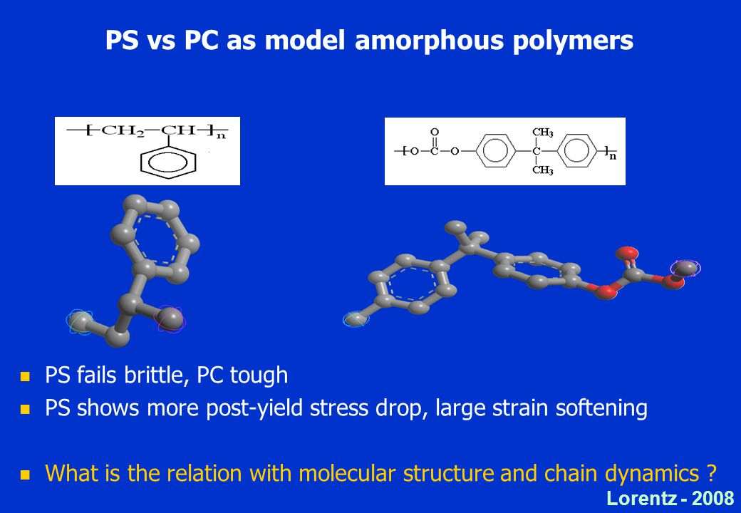 Lorentz PS vs PC as model amorphous polymers PS fails brittle, PC tough PS shows more post-yield stress drop, large strain softening What is the relation with molecular structure and chain dynamics