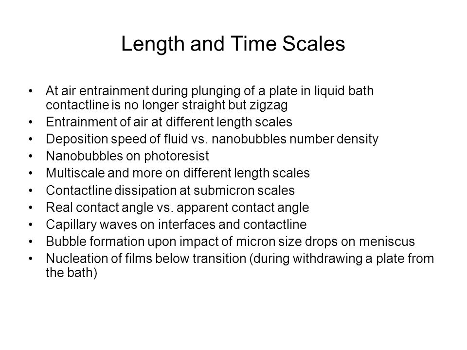 Length and Time Scales At air entrainment during plunging of a plate in liquid bath contactline is no longer straight but zigzag Entrainment of air at different length scales Deposition speed of fluid vs.