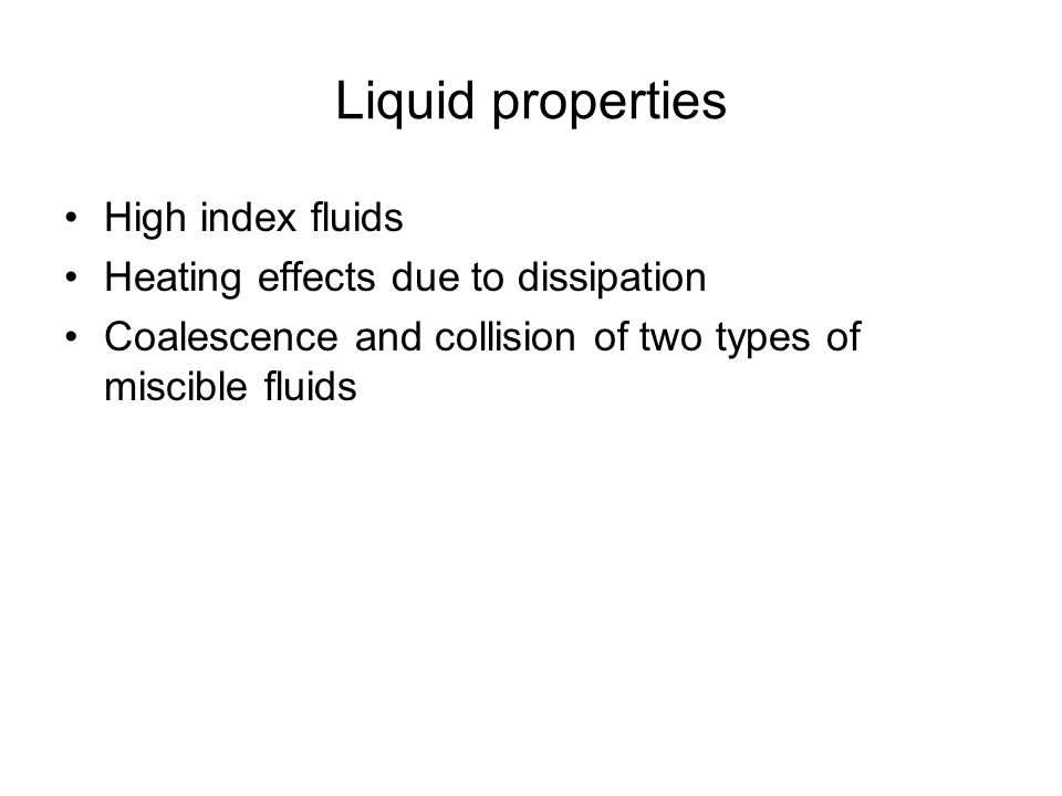 Liquid properties High index fluids Heating effects due to dissipation Coalescence and collision of two types of miscible fluids