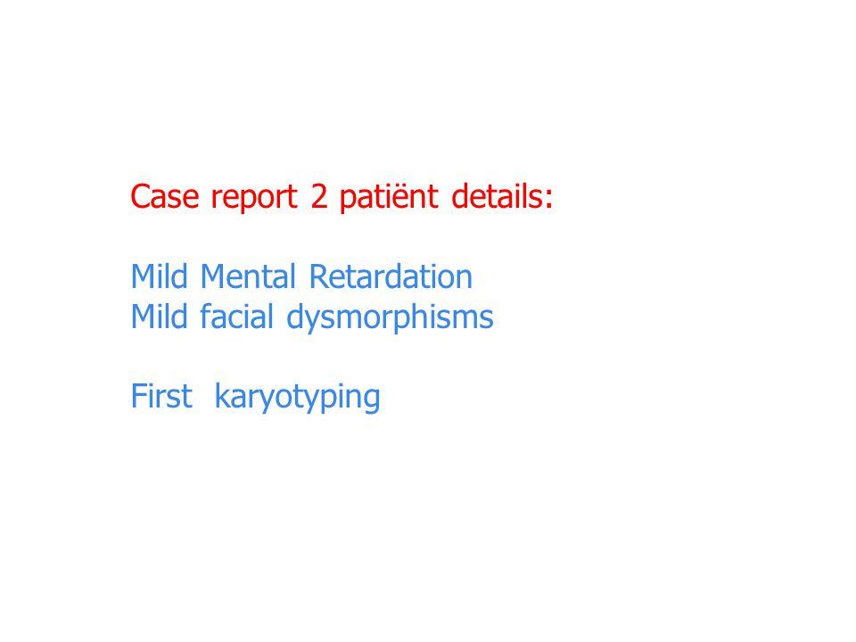 Case report 2 patiënt details: Mild Mental Retardation Mild facial dysmorphisms First karyotyping