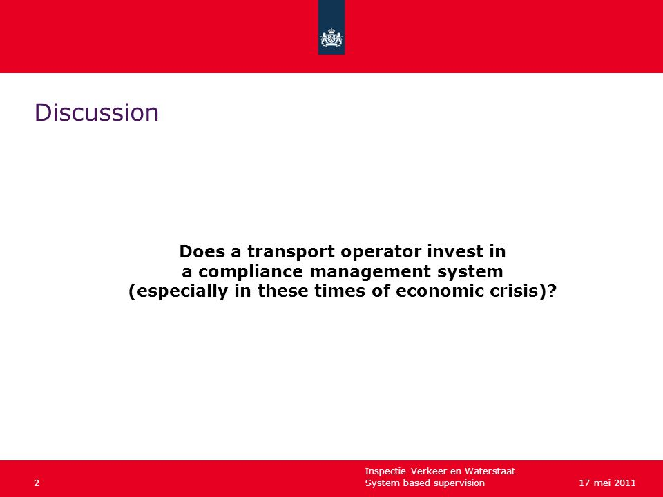 Inspectie Verkeer en Waterstaat System based supervision217 mei 2011 Discussion Does a transport operator invest in a compliance management system (especially in these times of economic crisis)