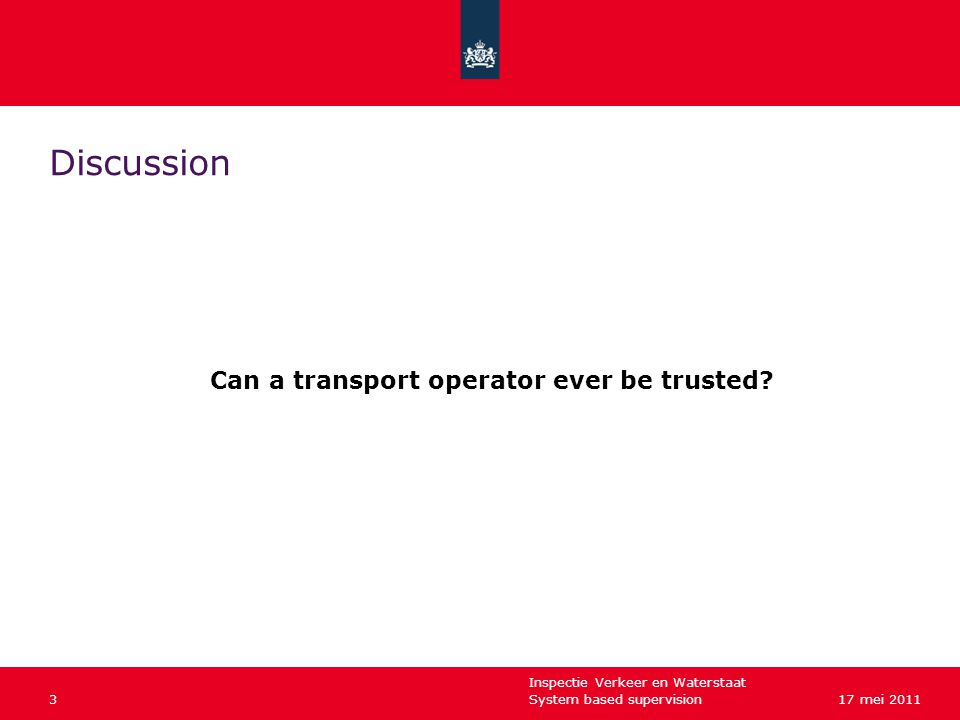 Inspectie Verkeer en Waterstaat System based supervision317 mei 2011 Discussion Can a transport operator ever be trusted