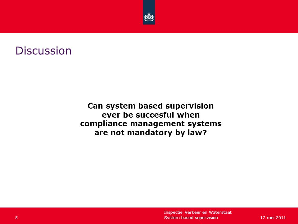 Inspectie Verkeer en Waterstaat System based supervision517 mei 2011 Discussion Can system based supervision ever be succesful when compliance management systems are not mandatory by law