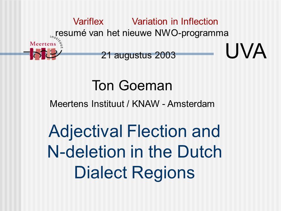 Adjectival Flection and N-deletion in the Dutch Dialect Regions Ton Goeman Meertens Instituut / KNAW - Amsterdam Variflex Variation in Inflection resumé van het nieuwe NWO-programma 21 augustus 2003 UVA