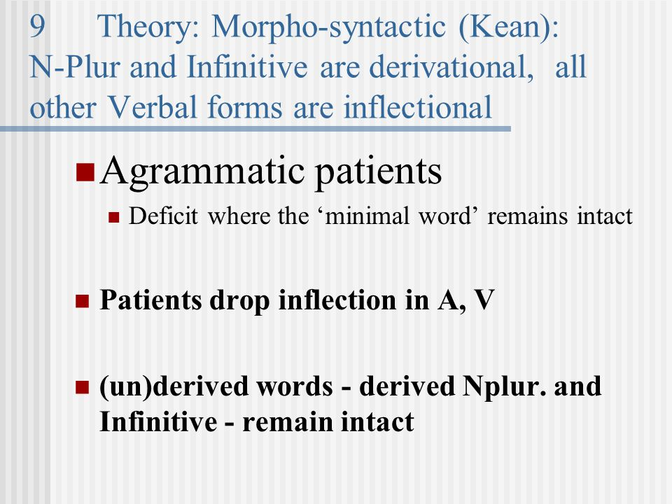 9Theory: Morpho-syntactic (Kean): N-Plur and Infinitive are derivational, all other Verbal forms are inflectional Agrammatic patients Deficit where the 'minimal word' remains intact Patients drop inflection in A, V (un)derived words - derived Nplur.